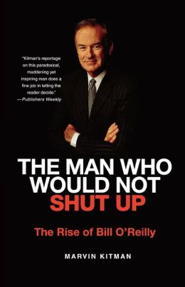 Man Who Would Not Shut up: The Rise of Bill O'Reilly