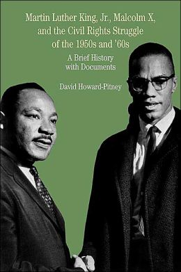 King, Jr., Malcolm X, and the Civil Rights Struggle of the 1950's & 60's: a Brief History with Documents