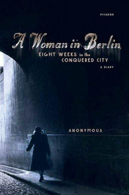 Woman in Berlin: Eight Weeks in the Conquered City; A Diary