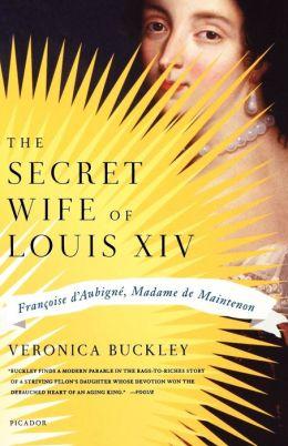 The Secret Wife of Louis XIV: Françoise D'Aubigné, Madame de Maintenon