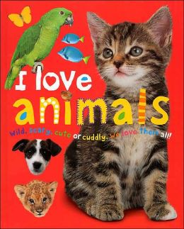 I Love Animals: Wild, Scary, Cute or Cuddly, We Love Them All!