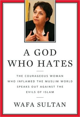 A God Who Hates: The Courageous Woman Who Inflamed the Muslim World Speaks Out Against the Evils of Islam Wafa Sultan