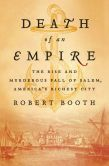 Book Cover Image. Title: Death of an Empire:  The Rise and Murderous Fall of Salem, America's Richest City, Author: Robert Booth