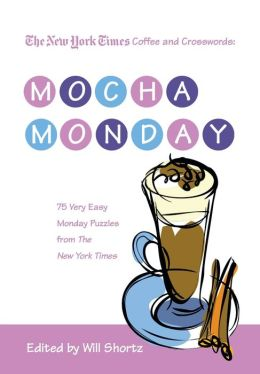 The New York Times Coffee and Crosswords: Mocha Monday: 75 Very Easy Monday Puzzles from The New York Times Will Shortz