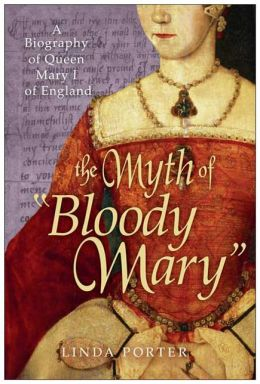 The Myth of Bloody Mary: A Biography of Queen Mary I of England