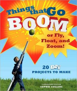 Things That Go Boom or Fly, Float, and Zoom!: 20 DIY Projects to Make
