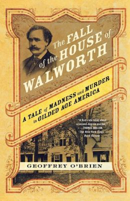 The Fall of the House of Walworth: A Tale of Madness and Murder in Gilded Age America