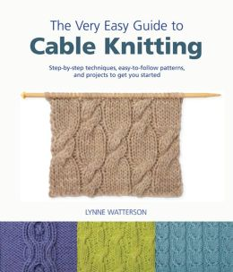 Very Easy Guide to Cable Knitting: Step-by-Step Techniques, Easy-to-Follow Patterns, and Projects to Get You Started