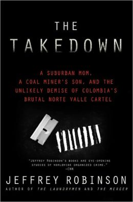 The Takedown: A Suburban Mom, A Coal Miner's Son, and The Unlikely Demise of Colombia's Brutal Norte Valle Cartel