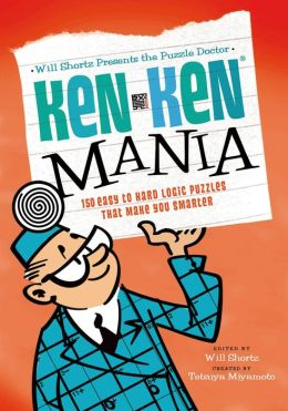 Will Shortz Presents the Puzzle Doctor: KenKen Mania: 150 Easy to Hard Logic Puzzles That Make You Smarter