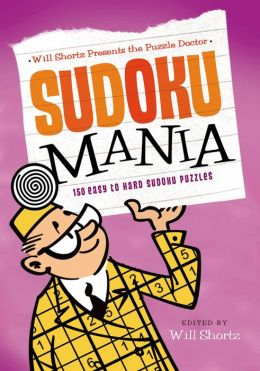 Will Shortz Presents the Puzzle Doctor: Sudoku Mania: 150 Easy to Hard Sudoku Puzzles