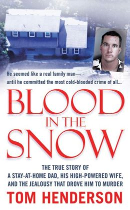 Blood in the Snow: The True Story of a Stay-at-Home Dad, His High-Powered Wife, and the Jealousy That Drove Him to Murder
