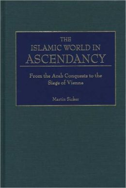 Islamic World in Ascendency: From the Arab Conquests to the Siege of Vienna