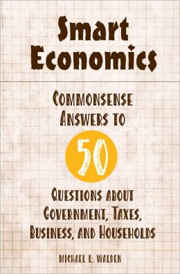 Smart Economics: Commonsense Answers to 50 Questions about Government, Taxes, Business, and Households