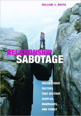 Relationship Sabotage: Unconscious Factors that Destroy Couples, Marriages, and Family