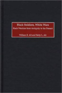 Black Soldiers, White Wars: Black Warriors from Antiquity to the Present