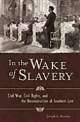 In the Wake of Slavery: Civil War, Civil Rights, and the Reconstruction of Southern Law
