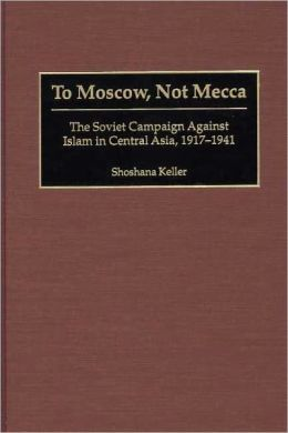 To Moscow, Not Mecca: The Soviet Campaign Against Islam in Central Asia, 1917-1941