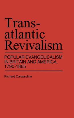 Transatlantic Revivalism: Popular Evangelicalism in Britain and America, 1790-1865