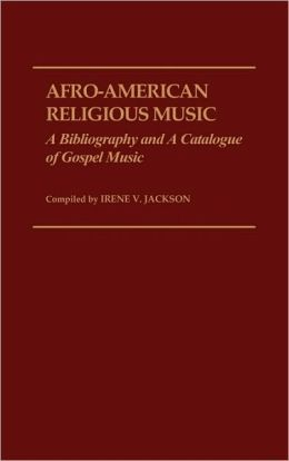 Afro-American Religious Music: A Bibliography and a Catalogue of Gospel Music
