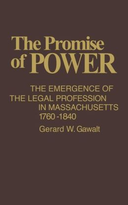 The Promise of Power: The Emergence of the Legal Profession in Massachusetts, 1760-1840