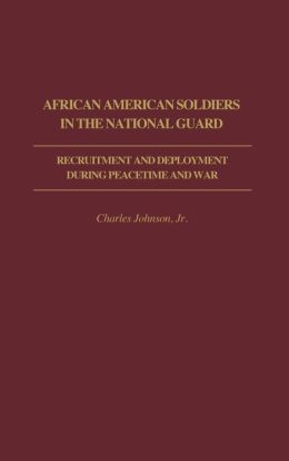 African American Soldiers in the National Guard: Recruitment and Deployment During Peacetime and War
