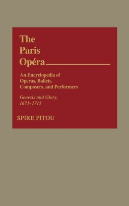 The Paris Opera: An Encyclopedia of Operas, Ballets, Composers, and Performers: Genesis and Glory, 1671-1715