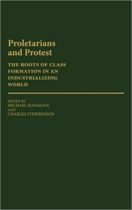 Proletarians and Protest: The Roots of Class Formation in an Industrializing World