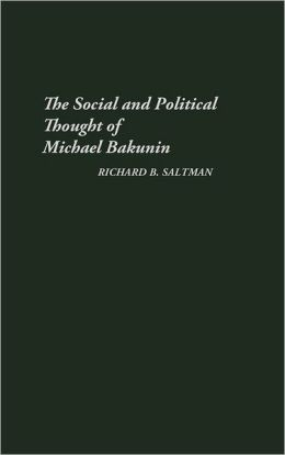 The Social And Political Thought Of Michael Bakunin.