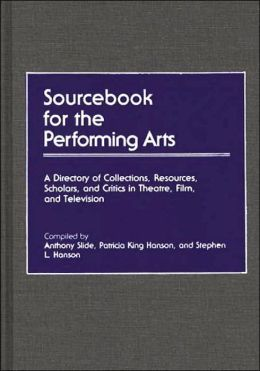 Sourcebook for the Performing Arts: A Directory of Collections, Resources, Scholars, and Critics in Theatre, Film, and Television