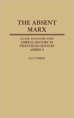 The Absent Marx: Class Analysis and Liberal History in Twentieth-Century America