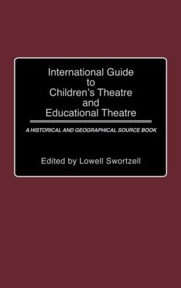 International Guide to Children's Theatre and Educational Theatre: A Historical and Geographical Source Book
