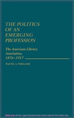 The Politics of an Emerging Profession: The American Library Association, 1876-1917