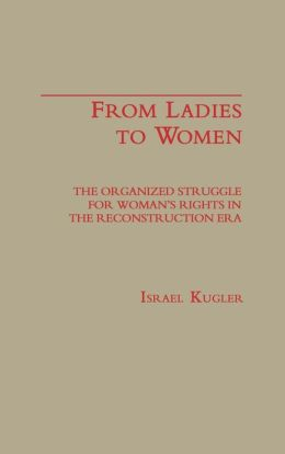 From Ladies to Women: The Organized Struggle for Women's Rights in the Reconstruction Era