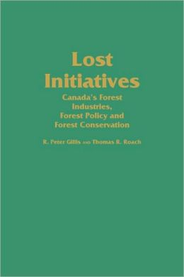 Lost Initiatives: Canada's Forest Industries, Forest Policy and Forest Conservation