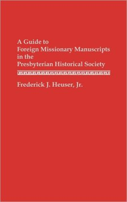 A Guide To Foreign Missionary Manuscripts In The Presbyterian Historical Society