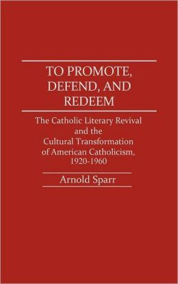 To Promote, Defend, and Redeem: The Catholic Literary Revival and the Cultural Transformation of American Catholicism, 1920-1960