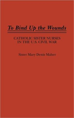 To Bind Up the Wounds: Catholic Sister Nurses in the U.S. Civil War