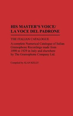 His Master's Voice/La Voce Del Padrone: The Italian Catalogue; A Complete Numerical Catalogue of Italian Gramophone Recordings Made from 1898 to 1929 in Italy and elsewhere by the Gramophone Company Ltd