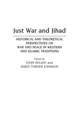 Just War and Jihad: Historical and Theoretical Perspectives on War and Peace in Western and Islamic Traditions