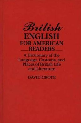 British English for American Readers: A Dictionary of the Language, Customs, and Places of British Life and Literature