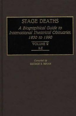 Stage Deaths: A Biographical Guide to International Theatrical Obituaries, 1850 to 1990 Volume 2; K-Z