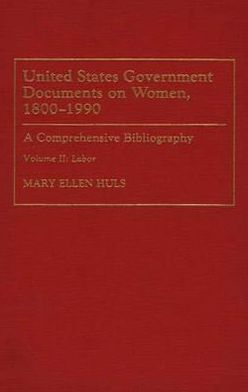United States Government Documents on Women, 1800-1990: A Comprehensive Bibliography Volume II: Labor