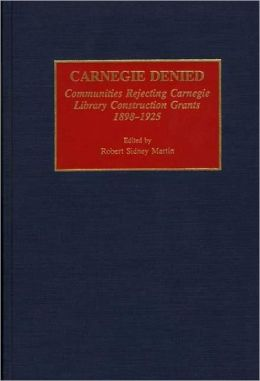 Carnegie Denied: Communities Rejecting Carnegie Library Construction Grants, 1898-1925