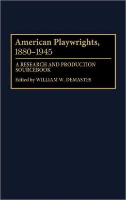 American Playwrights, 1880-1945: A Research and Production Sourcebook