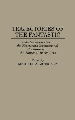 Trajectories of the Fantastic: Selected Essays from the Fourteenth International Conference on the Fantastic in the Arts