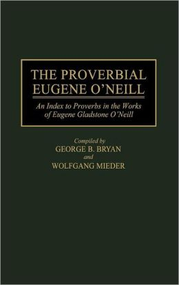 The Proverbial Eugene O'Neill: An Index to Proverbs in the Works of Eugene Gladstone O'Neill