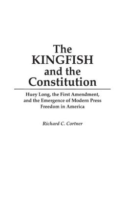 The Kingfish and the Constitution: Huey Long, the First Amendment, and the Emergence of Modern Press Freedom in America