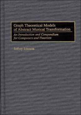 Graph Theoretical Models Of Abstract Musical Transformation