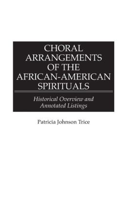 Choral Arrangements of the African-American Spirituals: Historical Overview and Annotated Listings